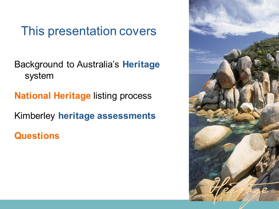 This presentation covers Background to Australia's Heritage system National Heritage listing process Kimberley heritage assessments Questions