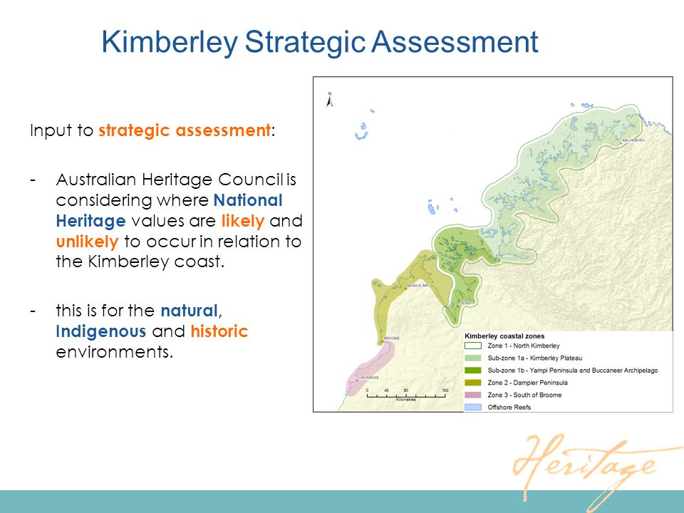 Kimberley Strategic Assessment Input to strategic assessment : -Australian Heritage Council is considering where National Heritage values are likely and unlikely to occur in relation to the Kimberley coast.