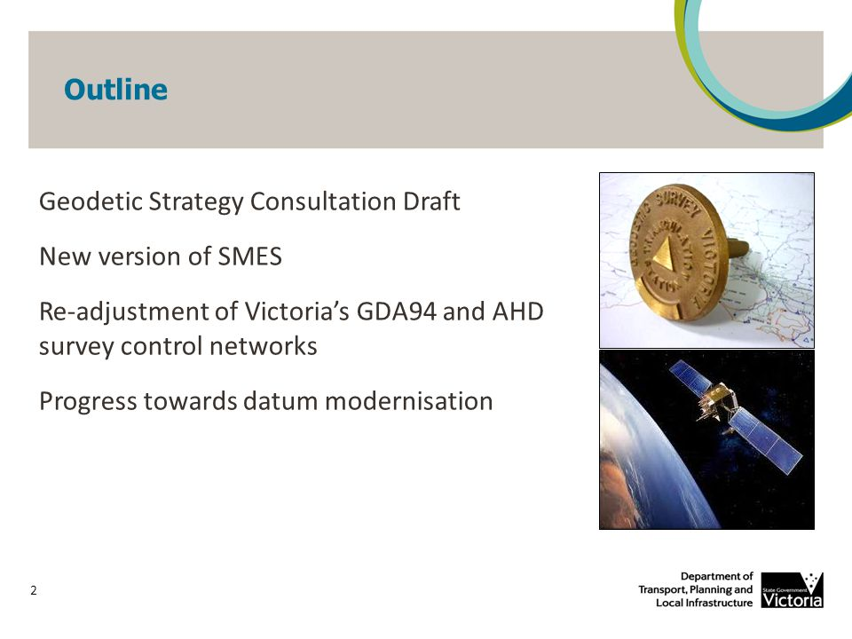 Outline Geodetic Strategy Consultation Draft New version of SMES Re-adjustment of Victoria's GDA94 and AHD survey control networks Progress towards datum modernisation 2
