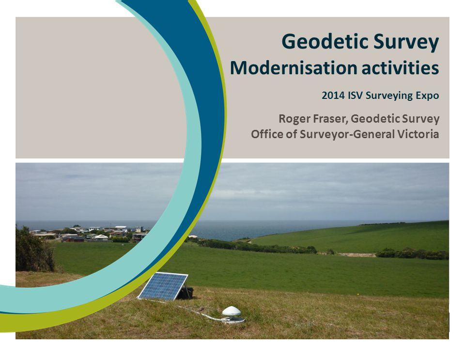Geodetic Survey Modernisation activities 2014 ISV Surveying Expo Roger Fraser, Geodetic Survey Office of Surveyor-General Victoria
