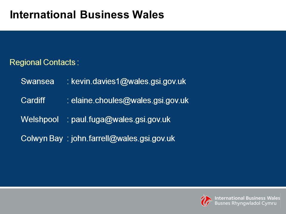 International Business Wales Regional Contacts : Swansea : kevin.davies1@wales.gsi.gov.uk Cardiff: elaine.choules@wales.gsi.gov.uk Welshpool: paul.fuga@wales.gsi.gov.uk Colwyn Bay: john.farrell@wales.gsi.gov.uk