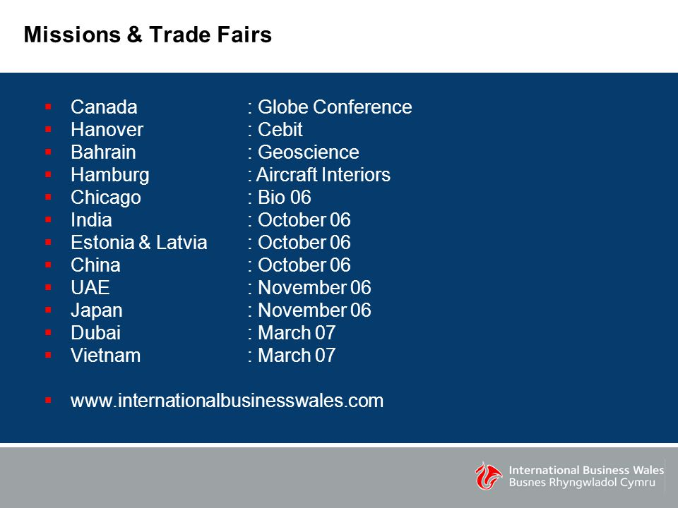 Missions & Trade Fairs  Canada : Globe Conference  Hanover : Cebit  Bahrain : Geoscience  Hamburg : Aircraft Interiors  Chicago : Bio 06  India : October 06  Estonia & Latvia : October 06  China : October 06  UAE : November 06  Japan: November 06  Dubai: March 07  Vietnam : March 07  www.internationalbusinesswales.com