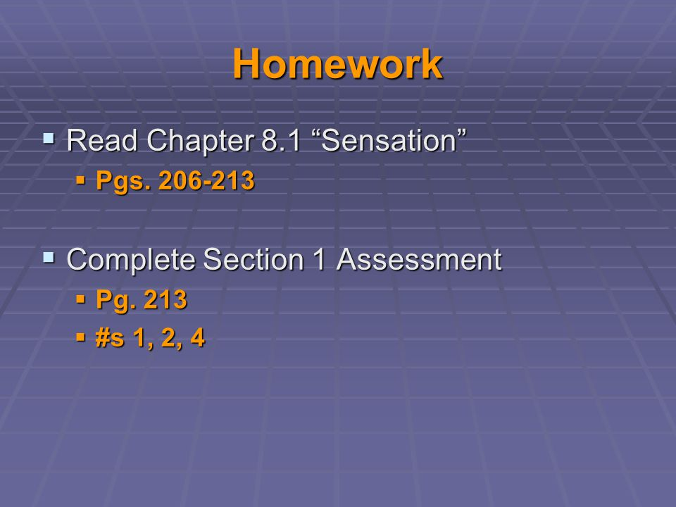 "Homework  Read Chapter 8.1 ""Sensation""  Pgs. 206-213  Complete Section 1 Assessment  Pg. 213  #s 1, 2, 4"