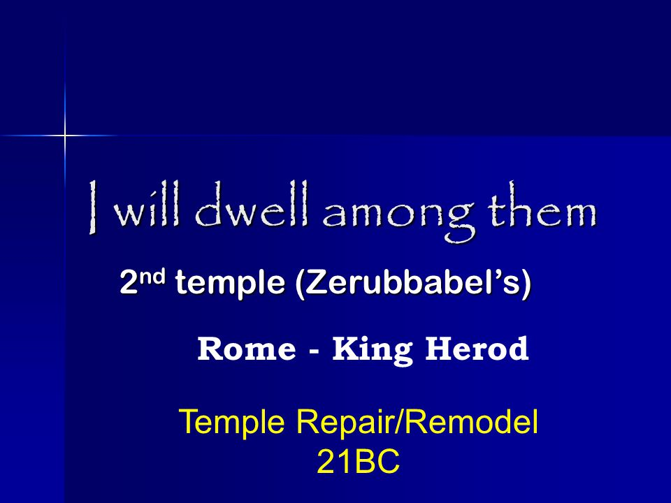 I will dwell among them 2 nd temple (Zerubbabel's) Rome - King Herod Temple Repair/Remodel 21BC