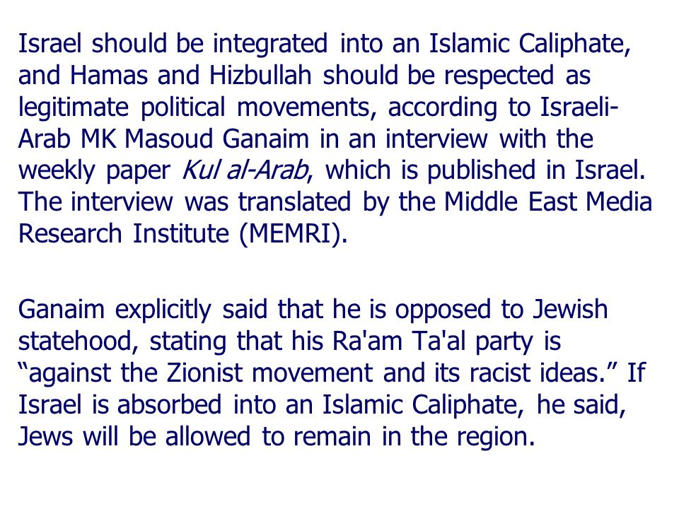 Israel should be integrated into an Islamic Caliphate, and Hamas and Hizbullah should be respected as legitimate political movements, according to Israeli- Arab MK Masoud Ganaim in an interview with the weekly paper Kul al-Arab, which is published in Israel.