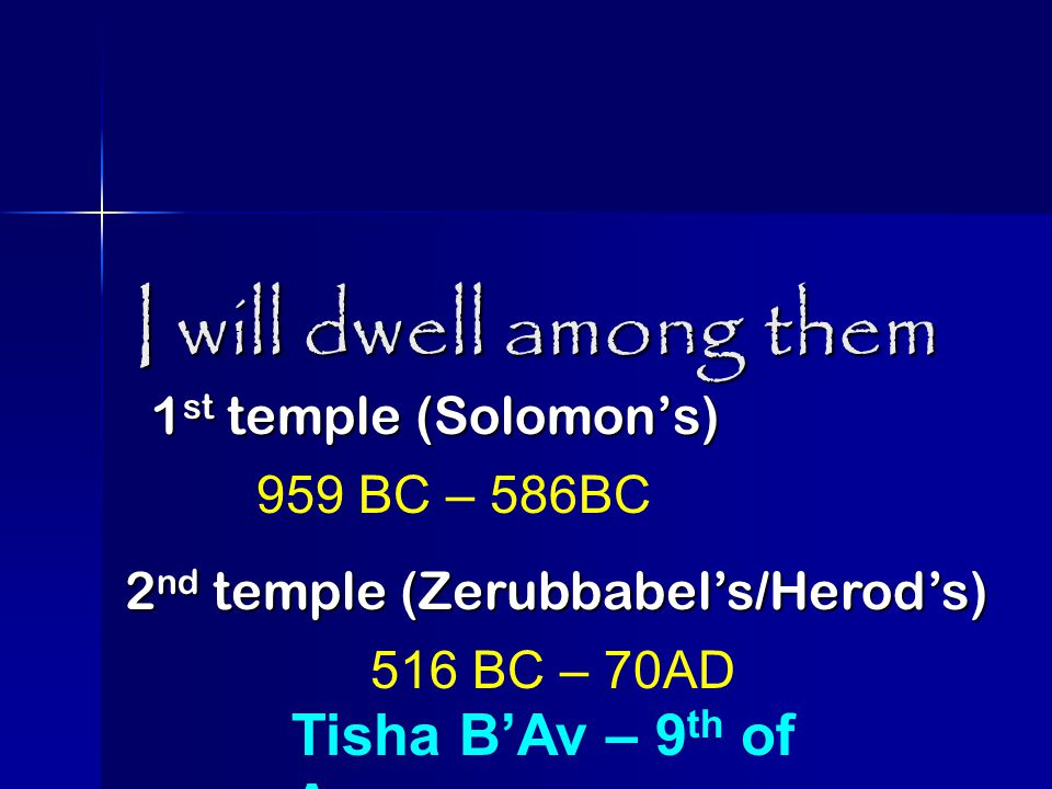 I will dwell among them 1 st temple (Solomon's) 959 BC – 586BC 2 nd temple (Zerubbabel's/Herod's) 516 BC – 70AD Tisha B'Av – 9 th of Av