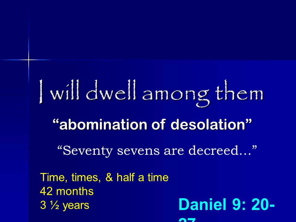 I will dwell among them abomination of desolation Seventy sevens are decreed… Daniel 9: 20- 27 Time, times, & half a time 42 months 3 ½ years