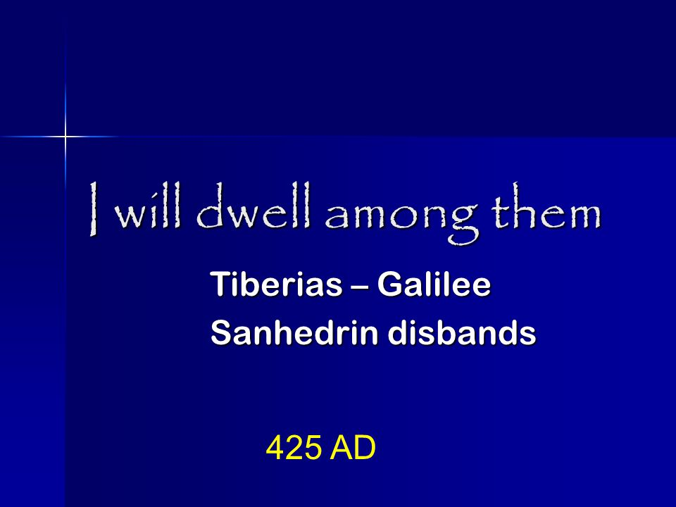 I will dwell among them Tiberias – Galilee Sanhedrin disbands 425 AD