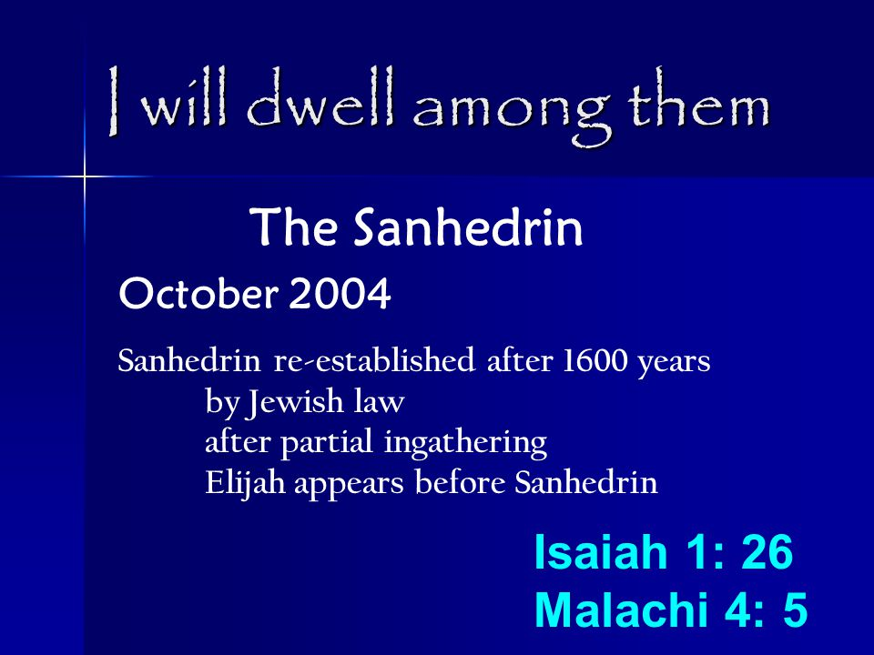I will dwell among them The Sanhedrin October 2004 Sanhedrin re-established after 1600 years by Jewish law after partial ingathering Elijah appears before Sanhedrin Isaiah 1: 26 Malachi 4: 5