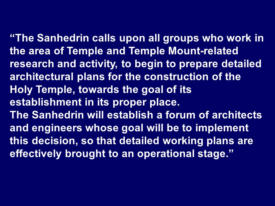 The Sanhedrin calls upon all groups who work in the area of Temple and Temple Mount-related research and activity, to begin to prepare detailed architectural plans for the construction of the Holy Temple, towards the goal of its establishment in its proper place.