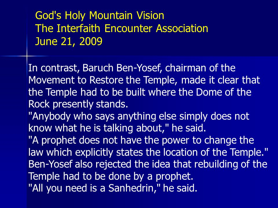 In contrast, Baruch Ben-Yosef, chairman of the Movement to Restore the Temple, made it clear that the Temple had to be built where the Dome of the Rock presently stands.