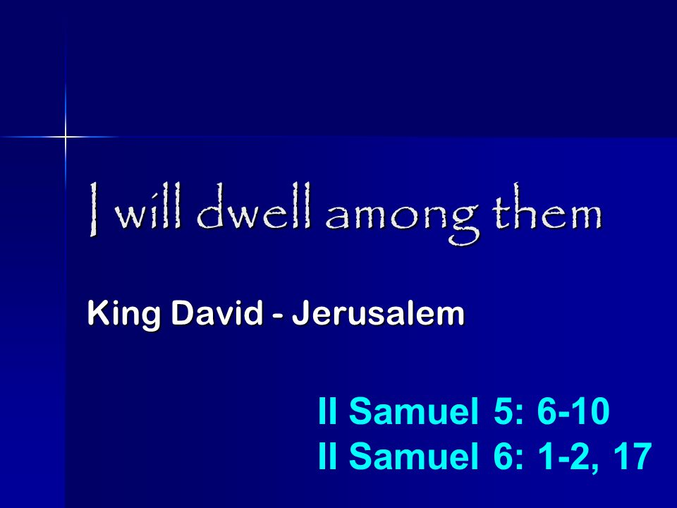 I will dwell among them King David - Jerusalem II Samuel 5: 6-10 II Samuel 6: 1-2, 17