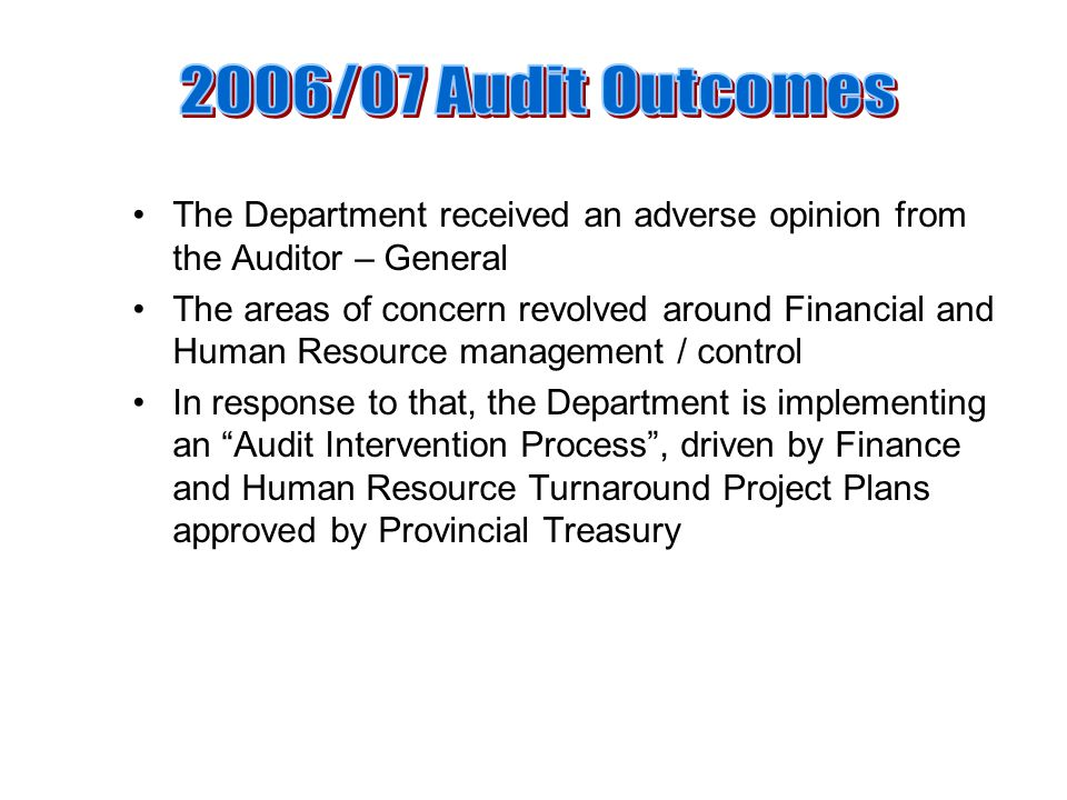 The Department received an adverse opinion from the Auditor – General The areas of concern revolved around Financial and Human Resource management / control In response to that, the Department is implementing an Audit Intervention Process , driven by Finance and Human Resource Turnaround Project Plans approved by Provincial Treasury