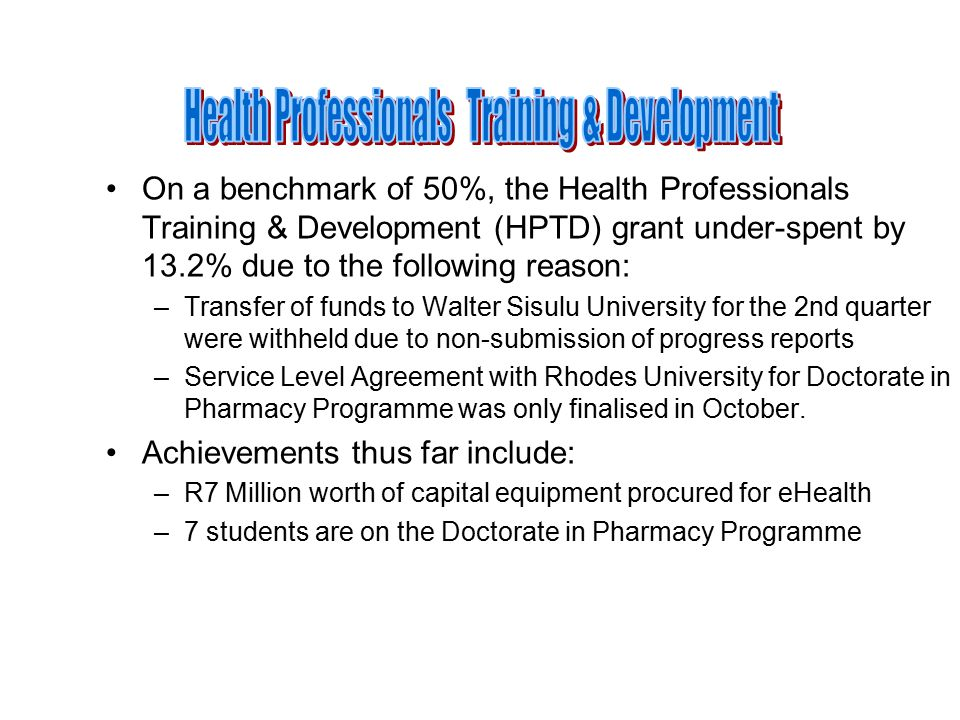On a benchmark of 50%, the Health Professionals Training & Development (HPTD) grant under-spent by 13.2% due to the following reason: –Transfer of funds to Walter Sisulu University for the 2nd quarter were withheld due to non-submission of progress reports –Service Level Agreement with Rhodes University for Doctorate in Pharmacy Programme was only finalised in October.