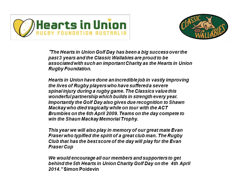 The Hearts in Union Golf Day has been a big success over the past 3 years and the Classic Wallabies are proud to be associated with such an important Charity as the Hearts in Union Rugby Foundation.