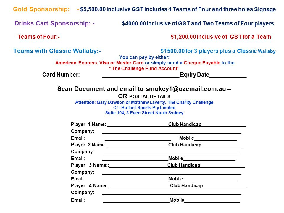 Gold Sponsorship: - $5,500.00 inclusive GST includes 4 Teams of Four and three holes Signage Drinks Cart Sponsorship: - $4000.00 inclusive of GST and Two Teams of Four players Teams of Four:- $1,200.00 inclusive of GST for a Team Teams with Classic Wallaby:- $1500.00 for 3 players plus a Classic Wallaby You can pay by either: American Express, Visa or Master Card or simply send a Cheque Payable to the The Challenge Fund Account Card Number: _________________________Expiry Date____________ Scan Document and email to smokey1@ozemail.com.au – OR POSTAL DETAILS Attention: Gary Dawson or Matthew Laverty, The Charity Challenge C/ - Bullant Sports Pty Limited Suite 104, 3 Eden Street North Sydney Player 1 Name: _______________________Club Handicap_________________ Company: _____________________________________________________ Email: _________________________ Mobile________________ Player 2 Name: _______________________Club Handicap________________ Company: ____________________________________________________ Email: _________________________Mobile____________________ Player 3 Name::______________________Club Handicap_________________ Company: _____________________________________________________ Email: _________________________Mobile_____________________ Player 4 Name::_______________________Club Handicap_________________ Company: _____________________________________________________ Email: _________________________Mobile __________________