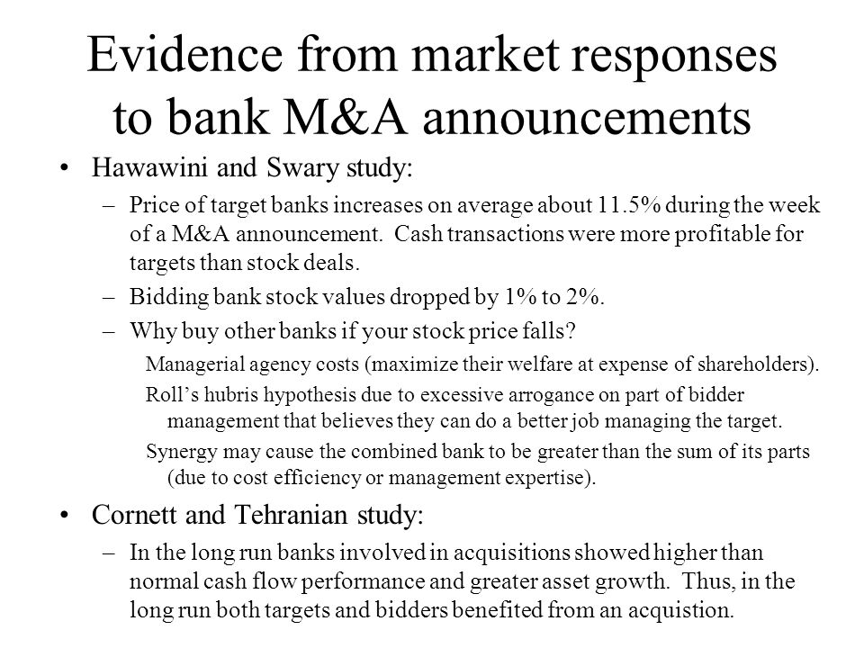 Evidence from market responses to bank M&A announcements Hawawini and Swary study: –Price of target banks increases on average about 11.5% during the week of a M&A announcement.