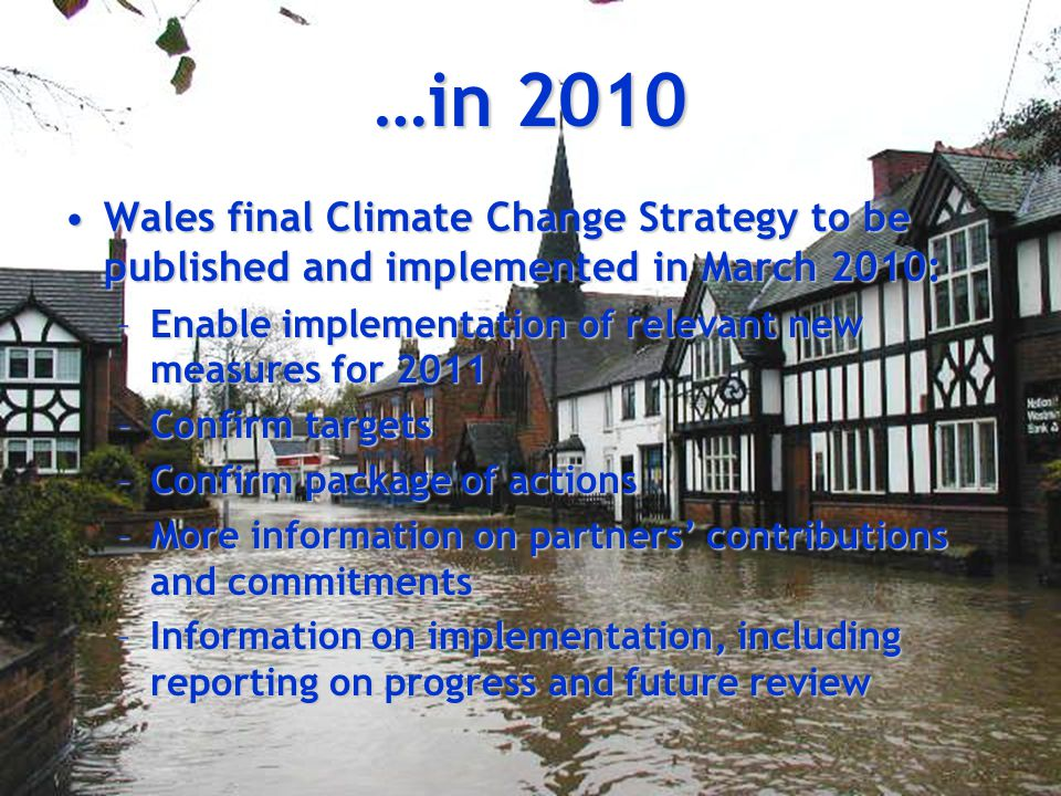 Wales final Climate Change Strategy to be published and implemented in March 2010:Wales final Climate Change Strategy to be published and implemented in March 2010: –Enable implementation of relevant new measures for 2011 –Confirm targets –Confirm package of actions –More information on partners' contributions and commitments –Information on implementation, including reporting on progress and future review …in 2010