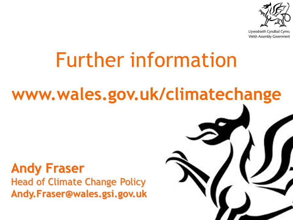 Andy Fraser Head of Climate Change Policy Andy.Fraser@wales.gsi.gov.uk Further information www.wales.gov.uk/climatechange