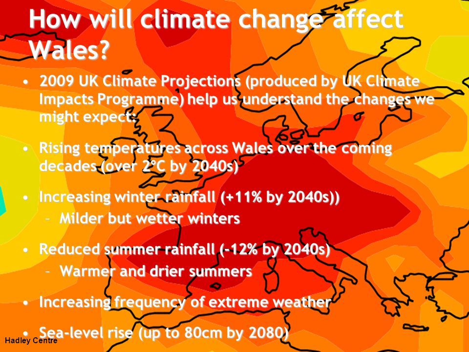 Impacts of climate change in Wales Increased flood risk to homes and businessesIncreased flood risk to homes and businesses Agriculture and food productionAgriculture and food production Potential risks for damage and disruption to national infrastructurePotential risks for damage and disruption to national infrastructure –Energy supply –Water supply –Telecoms –Transport networks