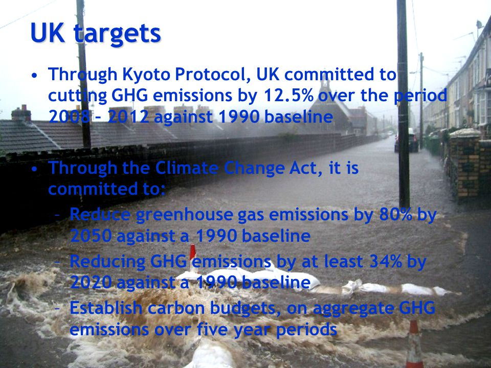 UK targets Through Kyoto Protocol, UK committed to cutting GHG emissions by 12.5% over the period 2008 – 2012 against 1990 baseline Through the Climate Change Act, it is committed to: –Reduce greenhouse gas emissions by 80% by 2050 against a 1990 baseline –Reducing GHG emissions by at least 34% by 2020 against a 1990 baseline –Establish carbon budgets, on aggregate GHG emissions over five year periods