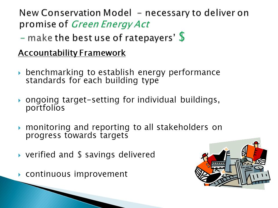 Accountability Framework  benchmarking to establish energy performance standards for each building type  ongoing target-setting for individual buildings, portfolios  monitoring and reporting to all stakeholders on progress towards targets  verified and $ savings delivered  continuous improvement