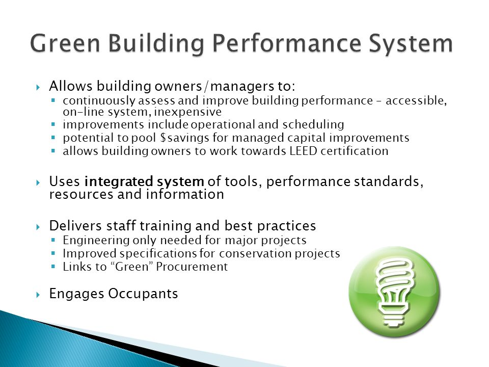  Allows building owners/managers to:  continuously assess and improve building performance – accessible, on-line system, inexpensive  improvements include operational and scheduling  potential to pool $savings for managed capital improvements  allows building owners to work towards LEED certification  Uses integrated system of tools, performance standards, resources and information  Delivers staff training and best practices  Engineering only needed for major projects  Improved specifications for conservation projects  Links to Green Procurement  Engages Occupants
