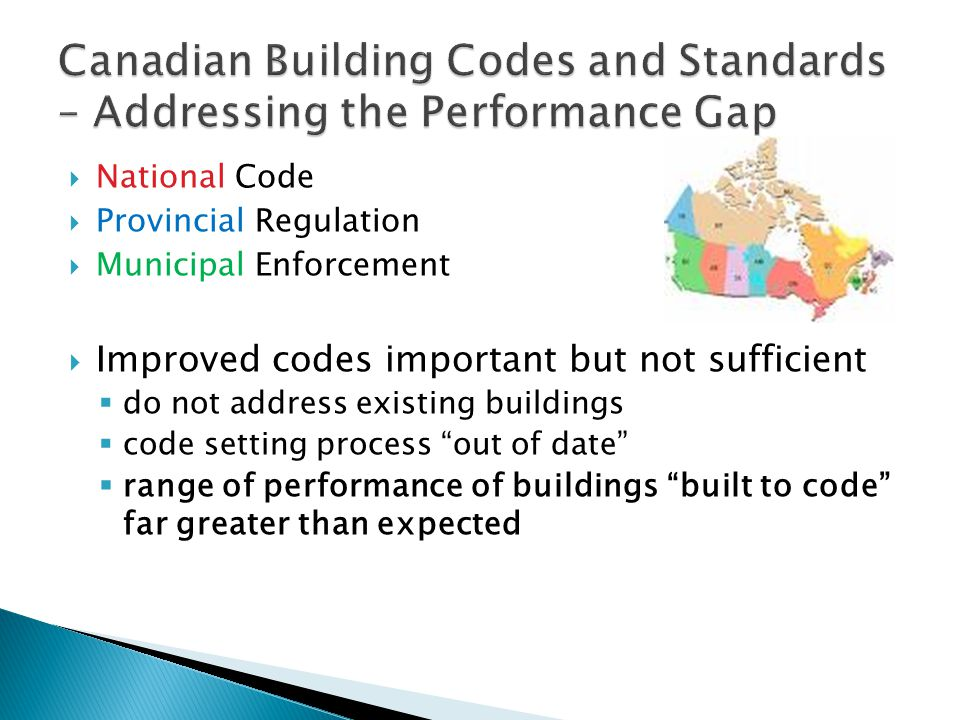  National Building Code – no reference to energy efficiency until 2008  Model National Energy Code - Buildings (MNECB) developed in 1997 now outdated  Ontario Building Code referenced ASHRAE 90.1 in 1992/ MNECB in 1997  City of Vancouver – referenced MNECB