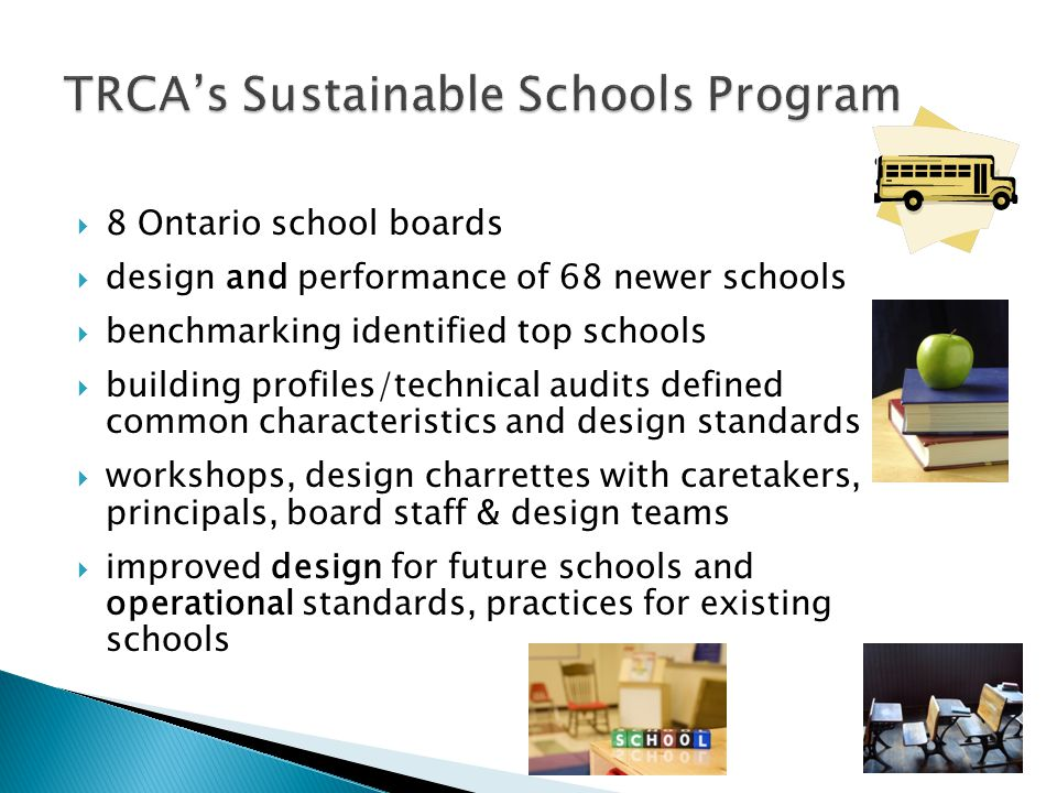  8 Ontario school boards  design and performance of 68 newer schools  benchmarking identified top schools  building profiles/technical audits defined common characteristics and design standards  workshops, design charrettes with caretakers, principals, board staff & design teams  improved design for future schools and operational standards, practices for existing schools