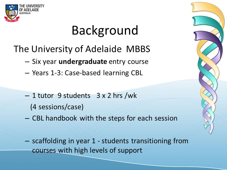 Background The University of Adelaide MBBS – Six year undergraduate entry course – Years 1-3: Case-based learning CBL – 1 tutor 9 students 3 x 2 hrs /wk (4 sessions/case) – CBL handbook with the steps for each session – scaffolding in year 1 - students transitioning from courses with high levels of support
