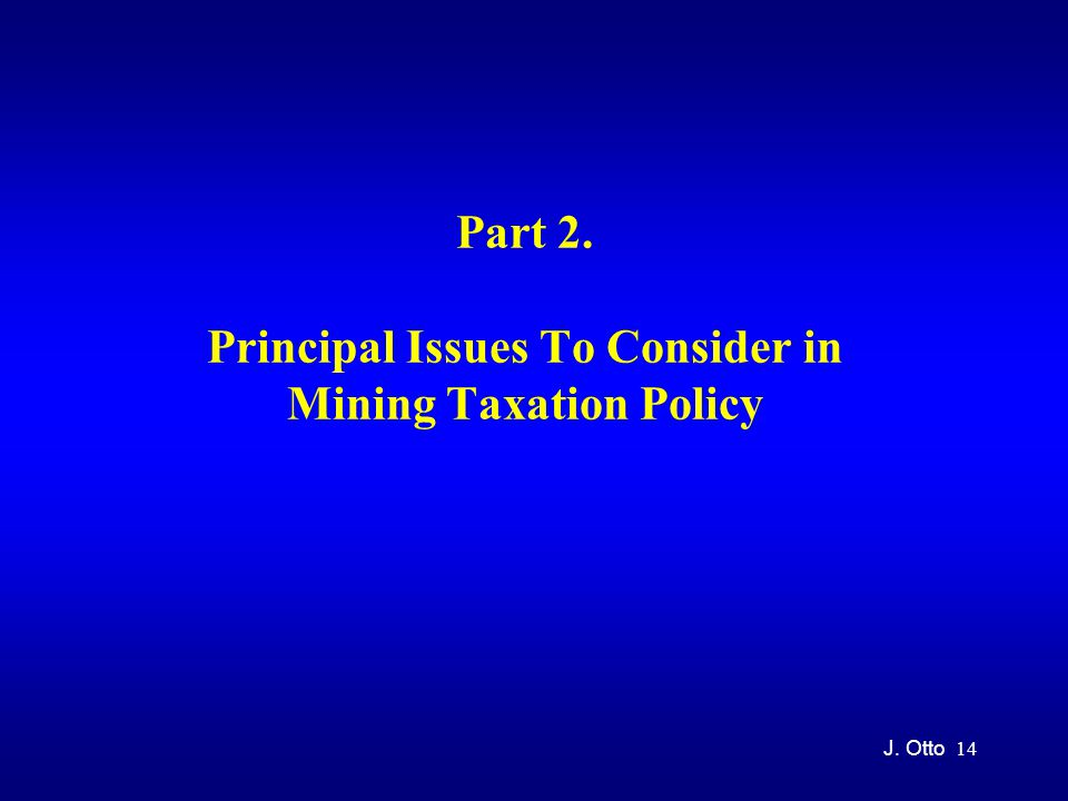 14 Part 2. Principal Issues To Consider in Mining Taxation Policy J. Otto