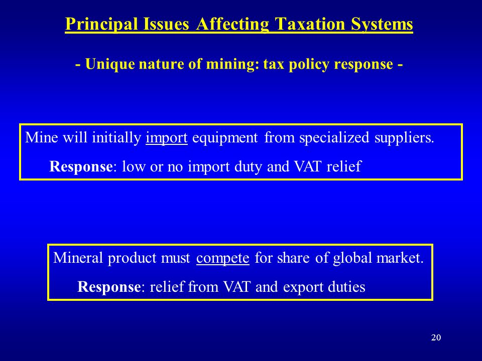 20 Principal Issues Affecting Taxation Systems - Unique nature of mining: tax policy response - Mine will initially import equipment from specialized suppliers.