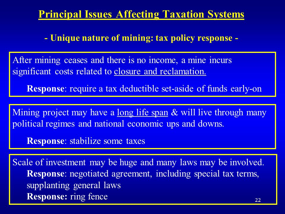 22 Principal Issues Affecting Taxation Systems - Unique nature of mining: tax policy response - After mining ceases and there is no income, a mine incurs significant costs related to closure and reclamation.