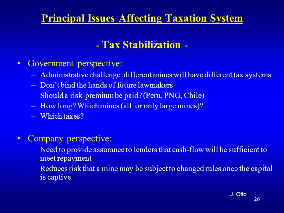26 Principal Issues Affecting Taxation System - Tax Stabilization - Government perspective: –Administrative challenge: different mines will have different tax systems –Don't bind the hands of future lawmakers –Should a risk-premium be paid.