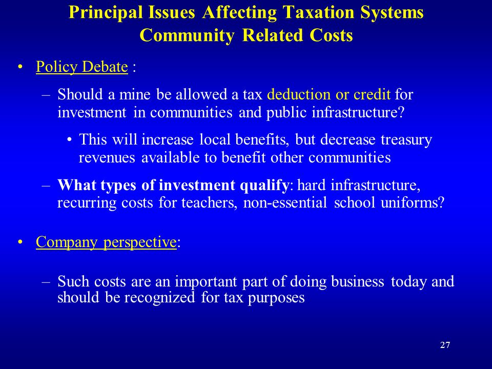 27 Principal Issues Affecting Taxation Systems Community Related Costs Policy Debate : –Should a mine be allowed a tax deduction or credit for investment in communities and public infrastructure.