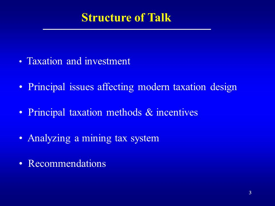 3 Structure of Talk Taxation and investment Principal issues affecting modern taxation design Principal taxation methods & incentives Analyzing a mining tax system Recommendations