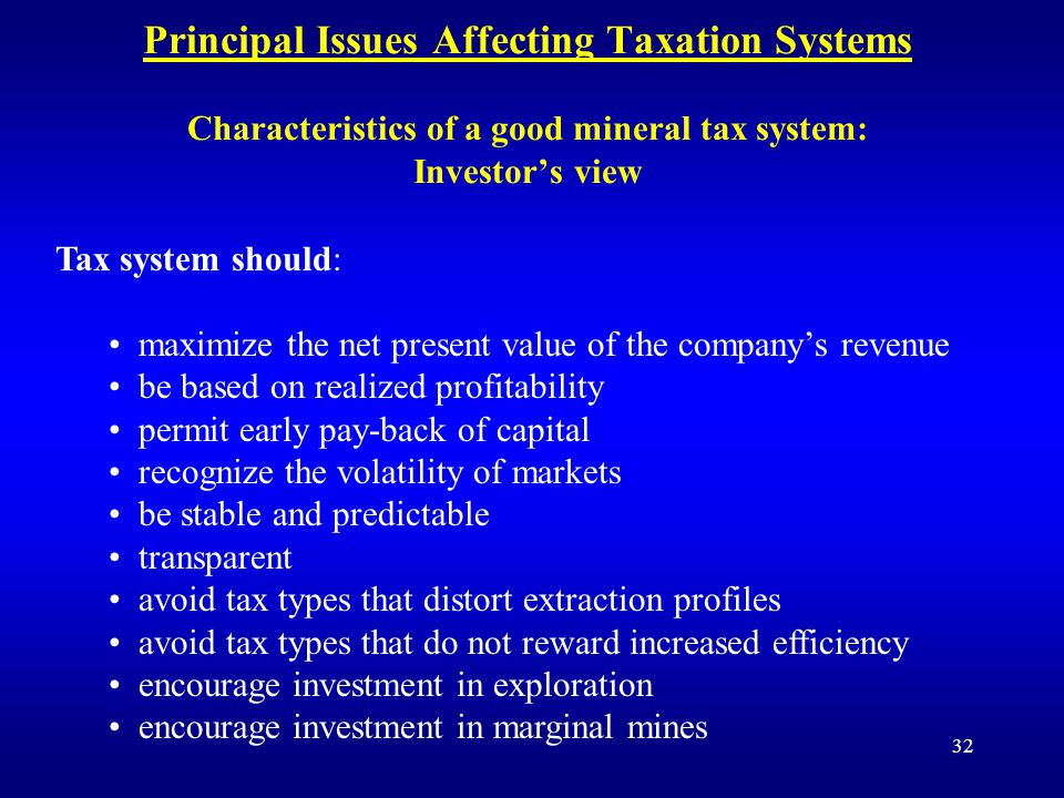 32 Principal Issues Affecting Taxation Systems Characteristics of a good mineral tax system: Investor's view Tax system should: maximize the net present value of the company's revenue be based on realized profitability permit early pay-back of capital recognize the volatility of markets be stable and predictable transparent avoid tax types that distort extraction profiles avoid tax types that do not reward increased efficiency encourage investment in exploration encourage investment in marginal mines