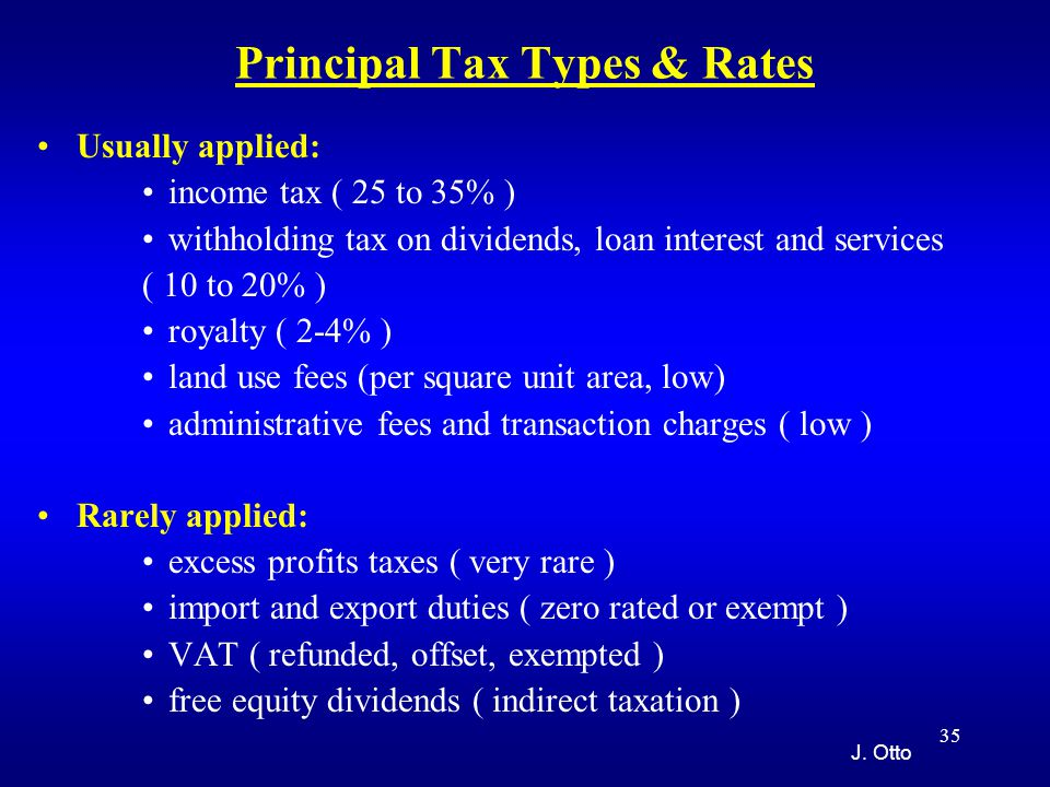 35 Principal Tax Types & Rates Usually applied: income tax ( 25 to 35% ) withholding tax on dividends, loan interest and services ( 10 to 20% ) royalty ( 2-4% ) land use fees (per square unit area, low) administrative fees and transaction charges ( low ) Rarely applied: excess profits taxes ( very rare ) import and export duties ( zero rated or exempt ) VAT ( refunded, offset, exempted ) free equity dividends ( indirect taxation ) J.