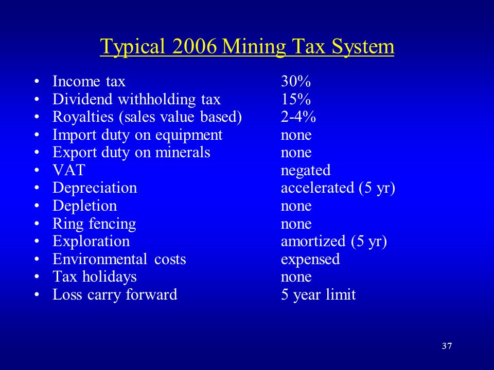 37 Typical 2006 Mining Tax System Income tax30% Dividend withholding tax15% Royalties (sales value based)2-4% Import duty on equipmentnone Export duty on mineralsnone VATnegated Depreciationaccelerated (5 yr) Depletionnone Ring fencingnone Explorationamortized (5 yr) Environmental costsexpensed Tax holidaysnone Loss carry forward5 year limit