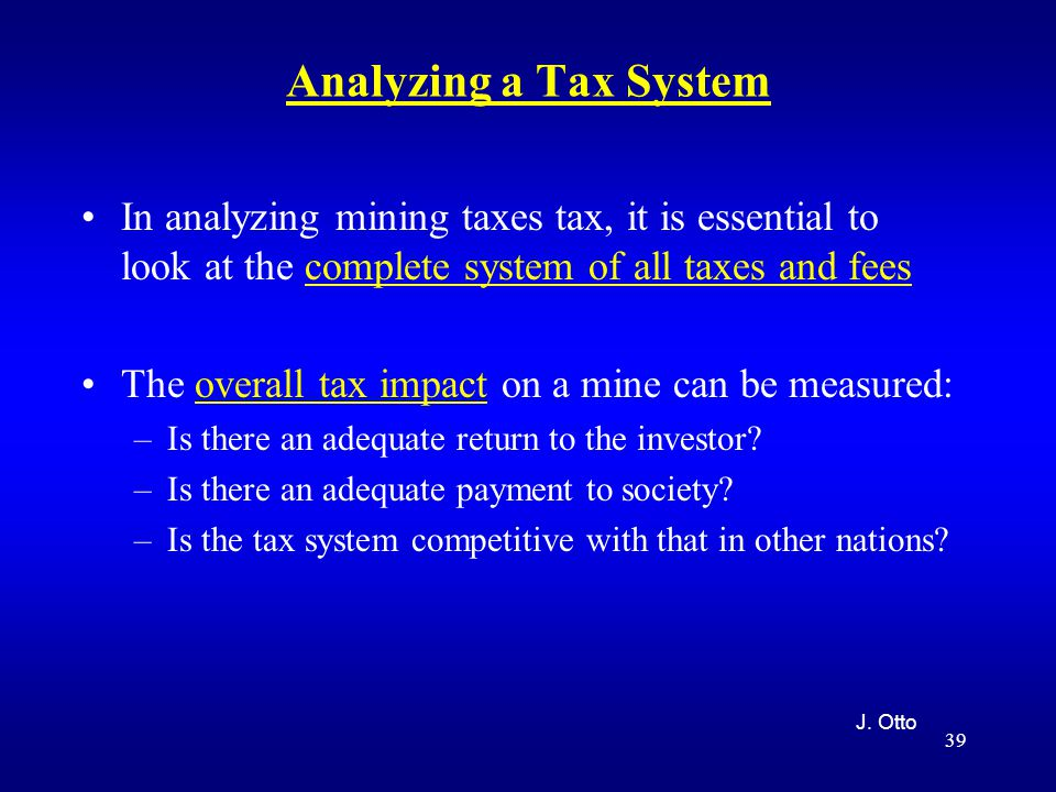 39 Analyzing a Tax System In analyzing mining taxes tax, it is essential to look at the complete system of all taxes and fees The overall tax impact on a mine can be measured: –Is there an adequate return to the investor.