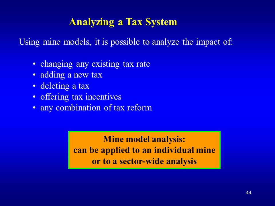 44 Using mine models, it is possible to analyze the impact of: changing any existing tax rate adding a new tax deleting a tax offering tax incentives any combination of tax reform Mine model analysis: can be applied to an individual mine or to a sector-wide analysis Analyzing a Tax System