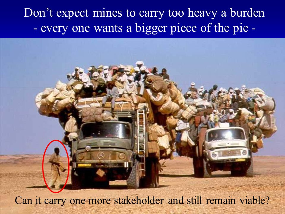 48 Don't expect mines to carry too heavy a burden - every one wants a bigger piece of the pie - Can it carry one more stakeholder and still remain viable