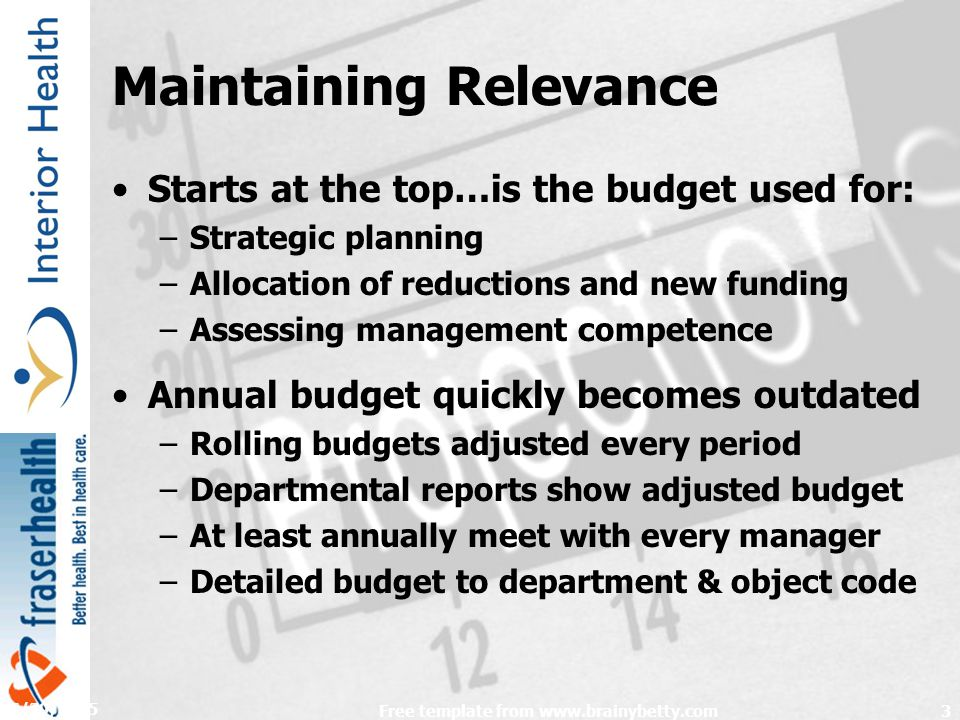 4/29/2015 Free template from www.brainybetty.com3 Maintaining Relevance Starts at the top…is the budget used for: –Strategic planning –Allocation of reductions and new funding –Assessing management competence Annual budget quickly becomes outdated –Rolling budgets adjusted every period –Departmental reports show adjusted budget –At least annually meet with every manager –Detailed budget to department & object code