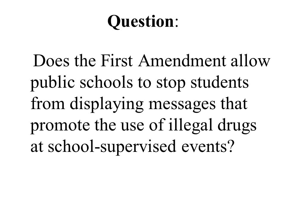 Question: Does the First Amendment allow public schools to stop students from displaying messages that promote the use of illegal drugs at school-supervised events
