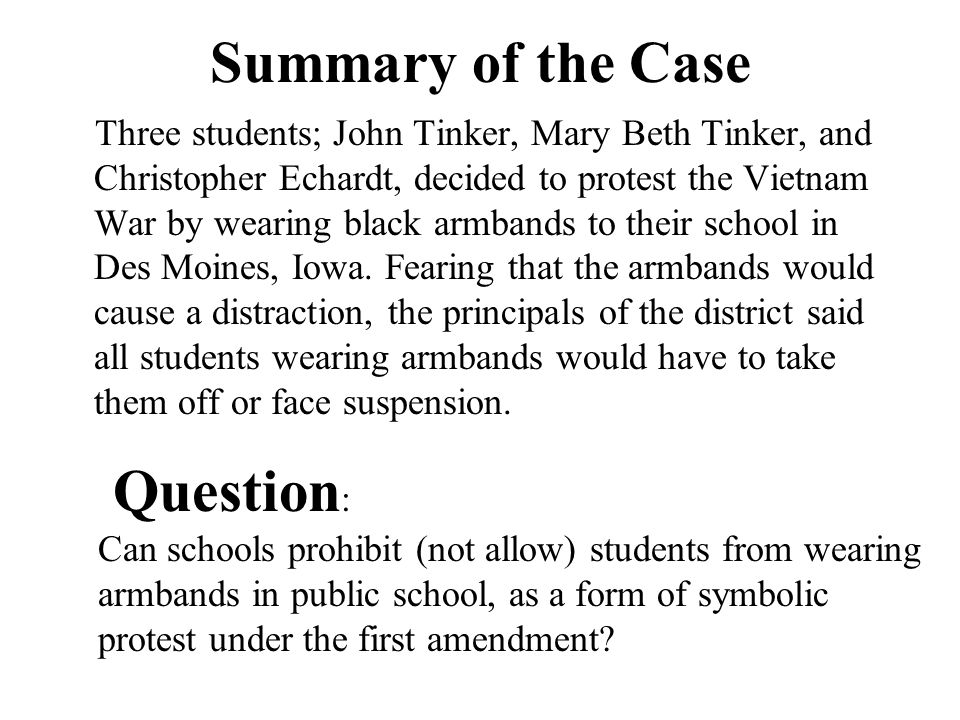Summary of the Case Three students; John Tinker, Mary Beth Tinker, and Christopher Echardt, decided to protest the Vietnam War by wearing black armbands to their school in Des Moines, Iowa.