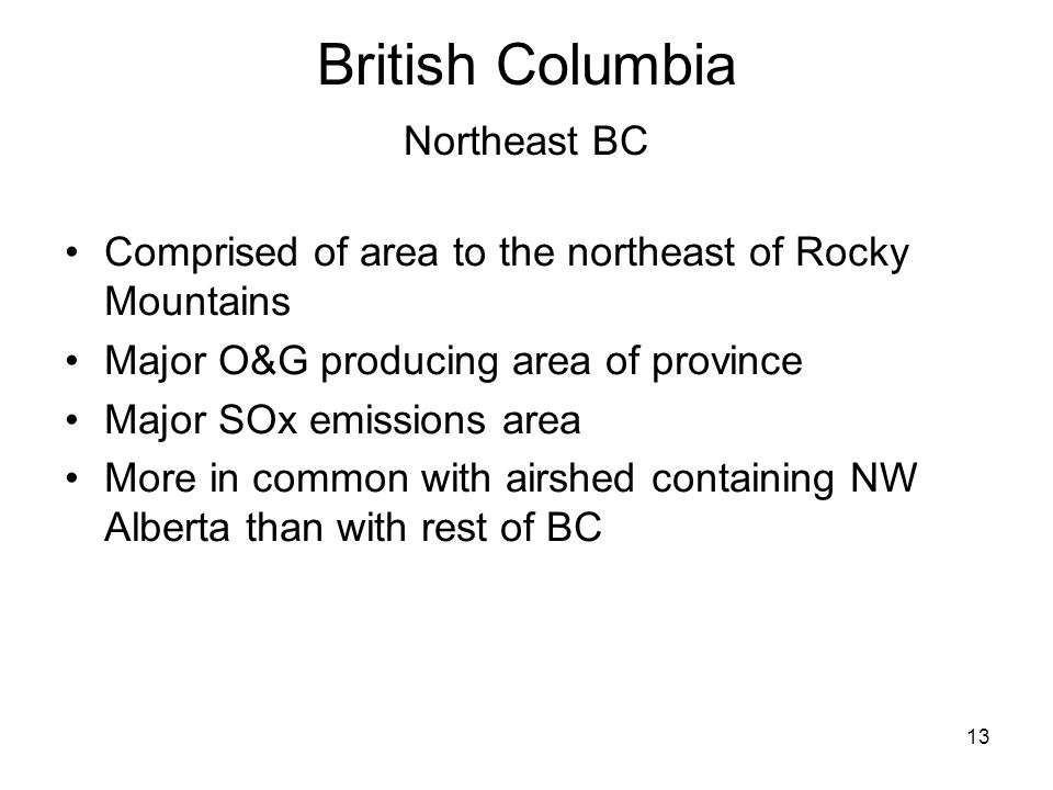 13 British Columbia Northeast BC Comprised of area to the northeast of Rocky Mountains Major O&G producing area of province Major SOx emissions area More in common with airshed containing NW Alberta than with rest of BC
