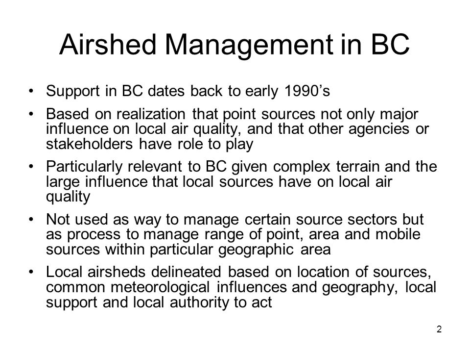 2 Airshed Management in BC Support in BC dates back to early 1990's Based on realization that point sources not only major influence on local air quality, and that other agencies or stakeholders have role to play Particularly relevant to BC given complex terrain and the large influence that local sources have on local air quality Not used as way to manage certain source sectors but as process to manage range of point, area and mobile sources within particular geographic area Local airsheds delineated based on location of sources, common meteorological influences and geography, local support and local authority to act