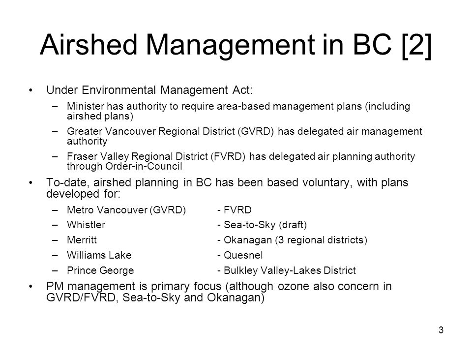 3 Airshed Management in BC [2] Under Environmental Management Act: –Minister has authority to require area-based management plans (including airshed plans) –Greater Vancouver Regional District (GVRD) has delegated air management authority –Fraser Valley Regional District (FVRD) has delegated air planning authority through Order-in-Council To-date, airshed planning in BC has been based voluntary, with plans developed for: –Metro Vancouver (GVRD)- FVRD –Whistler- Sea-to-Sky (draft) –Merritt- Okanagan (3 regional districts) –Williams Lake- Quesnel –Prince George- Bulkley Valley-Lakes District PM management is primary focus (although ozone also concern in GVRD/FVRD, Sea-to-Sky and Okanagan)