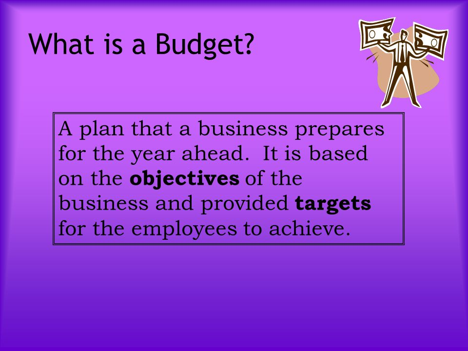 What is a Budget? A plan that a business prepares for the year ahead. It is based on the objectives of the business and provided targets for the emplo