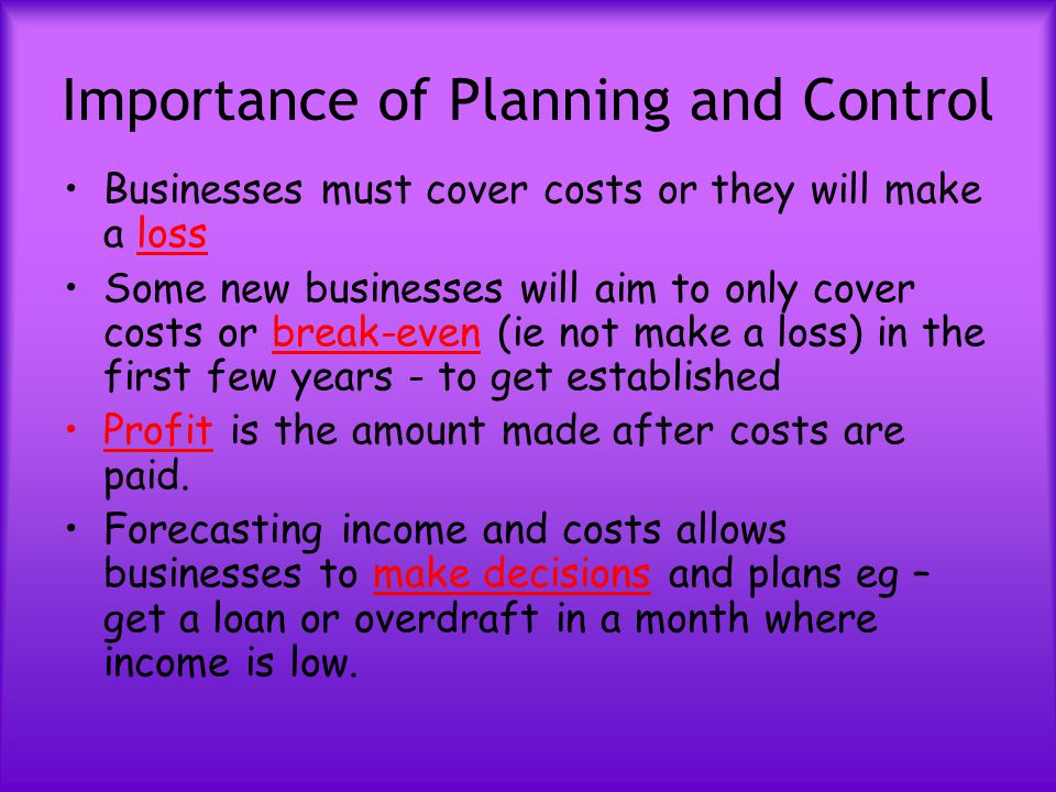 Importance of Planning and Control Businesses must cover costs or they will make a loss Some new businesses will aim to only cover costs or break-even